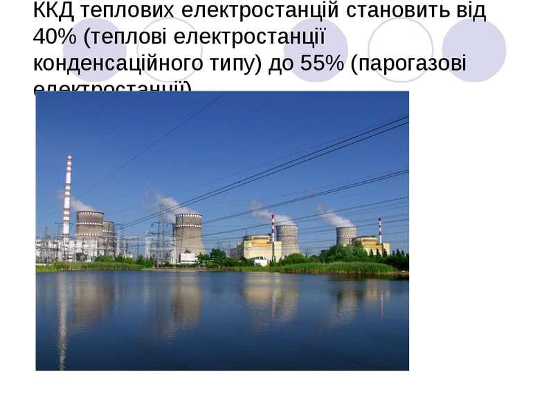 ККД теплових електростанцій становить від 40% (теплові електростанції конденс...