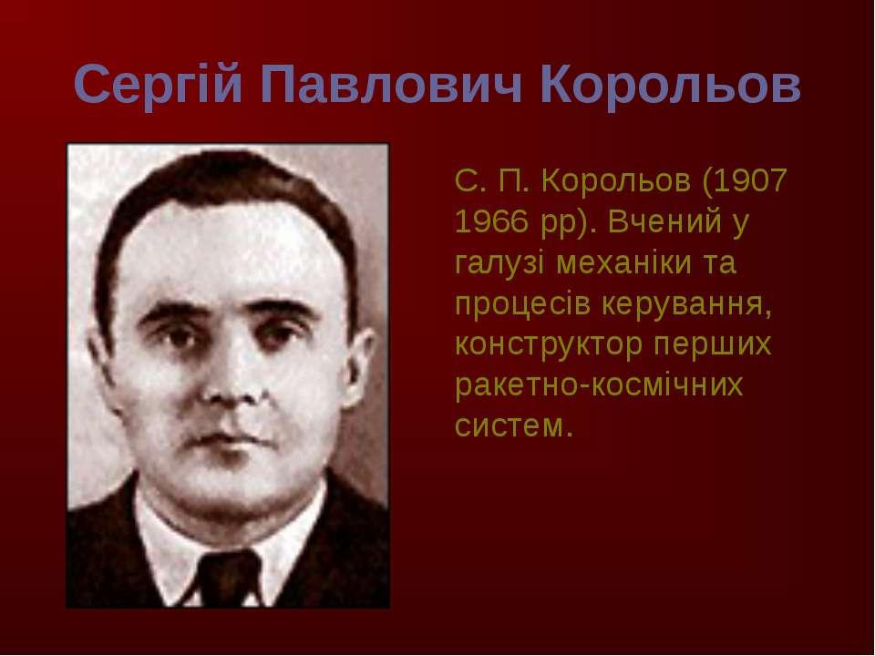 Сергій Павлович Корольов С. П. Корольов (1907 1966 рр). Вчений у галузі механ...