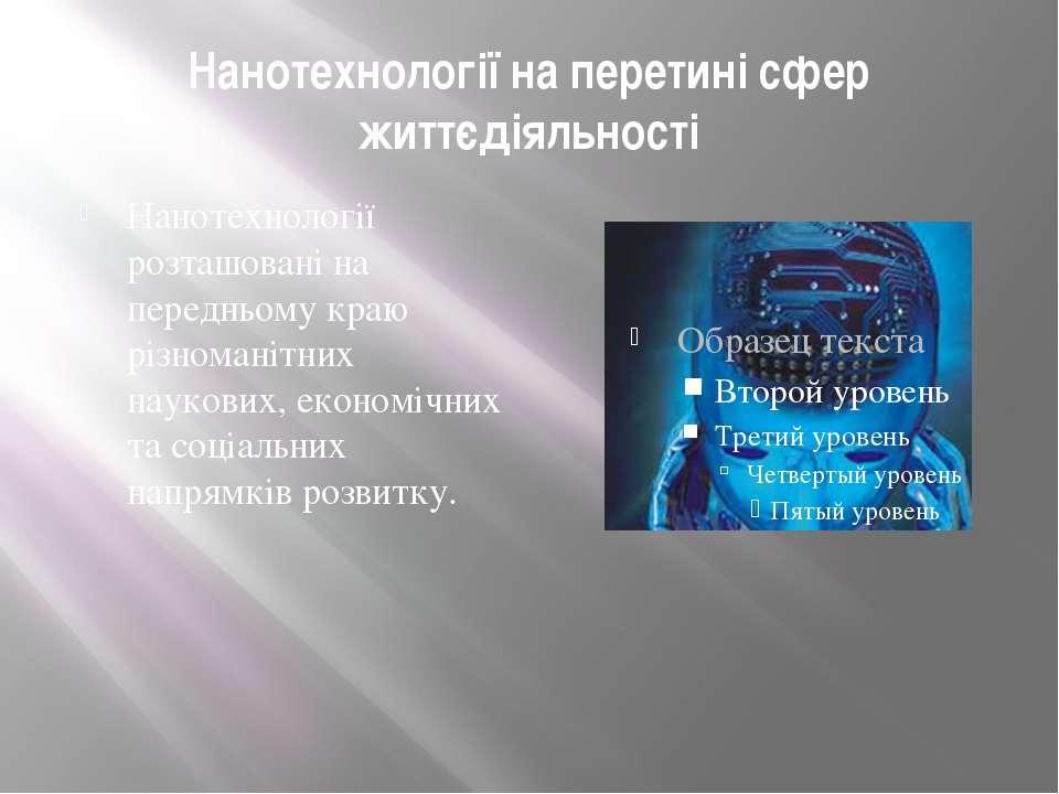 Нанотехнології на перетині сфер життєдіяльності Нанотехнології розташовані на...