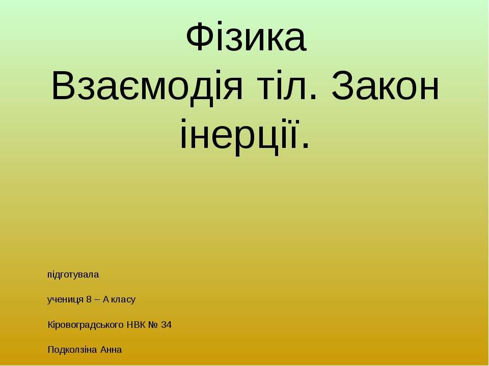 Фізика Взаємодія тіл. Закон інерції. підготувала учениця 8 – А класу Кіровогр...
