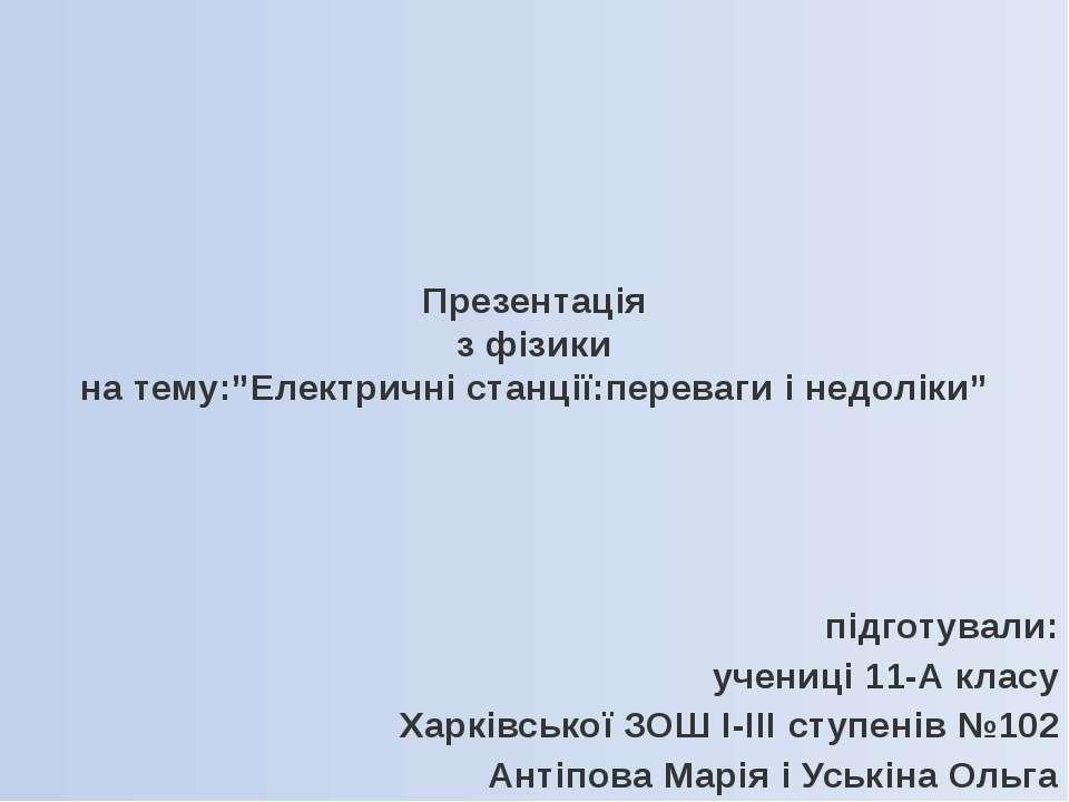 """Презентація з фізики на тему:""""Електричні станції:переваги і недоліки"""" підготу..."""