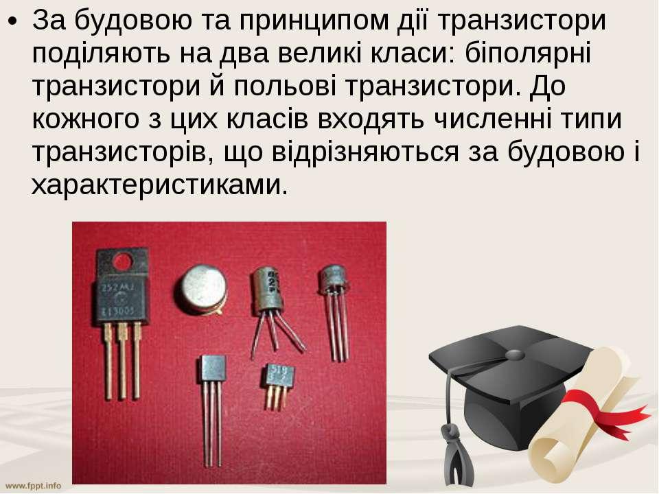 За будовою та принципом дії транзистори поділяють на два великі класи:біполя...