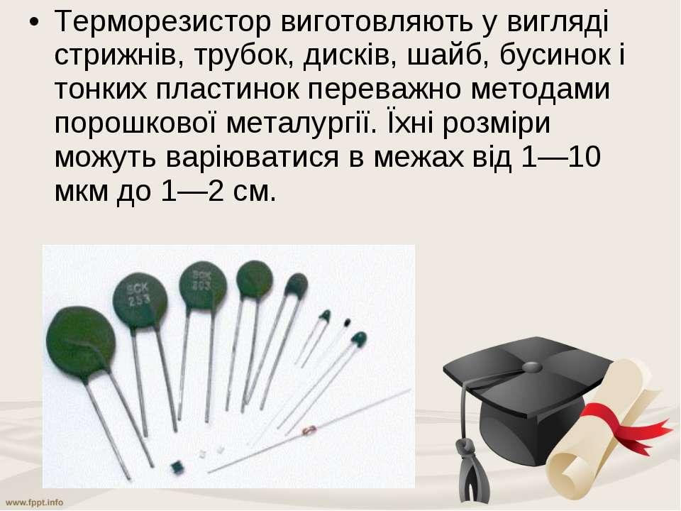 Терморезистор виготовляють у вигляді стрижнів, трубок, дисків, шайб, бусинок ...