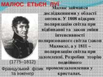 Малюс займався дослідженнями у області оптики. У 1808 відкрив поляризацію сві...