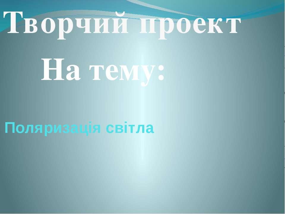 Поляризація світла Творчий проект На тему: