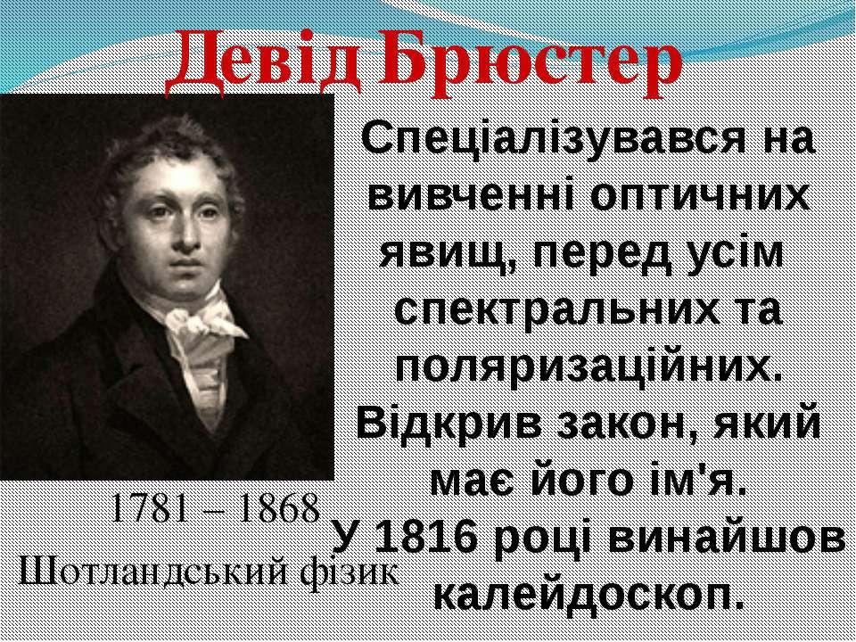1781 – 1868 Шотландський фізик Девід Брюстер Спеціалізувався на вивченні опти...