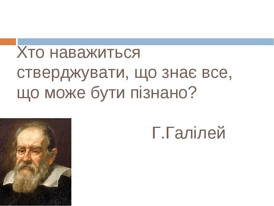 Хто наважиться стверджувати, що знає все, що може бути пізнано? Г.Галілей