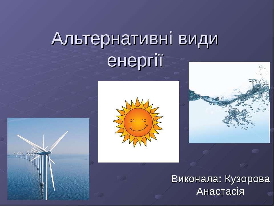Альтернативні види енергії Виконала: Кузорова Анастасія