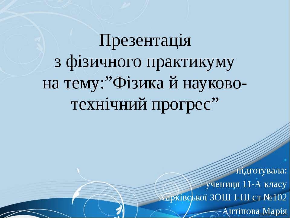 """Презентація з фізичного практикуму на тему:""""Фізика й науково-технічний прогре..."""
