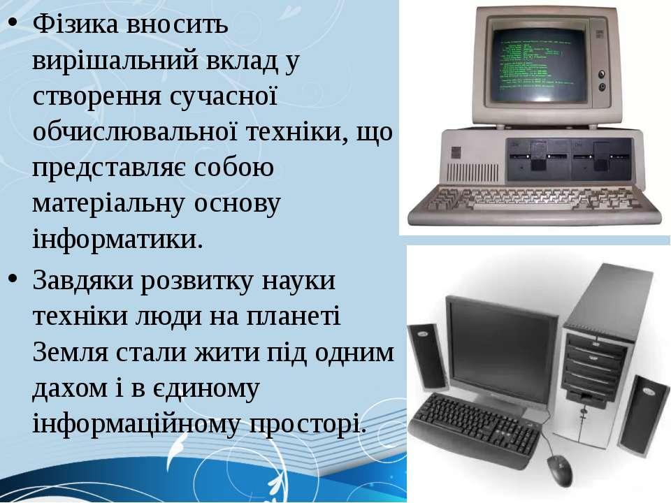Фізика вносить вирішальний вклад у створення сучасної обчислювальної техніки,...