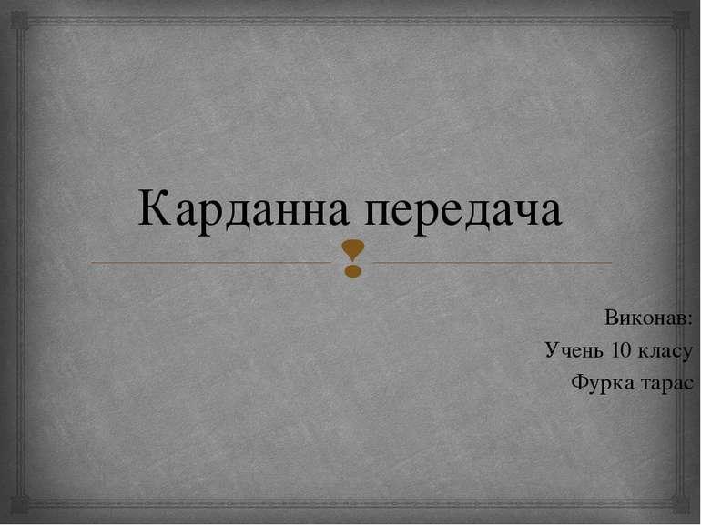 Карданна передача Виконав: Учень 10 класу Фурка тарас