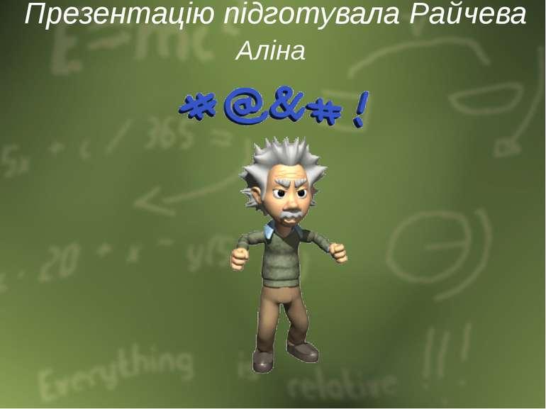 Презентацію підготувала Райчева Аліна