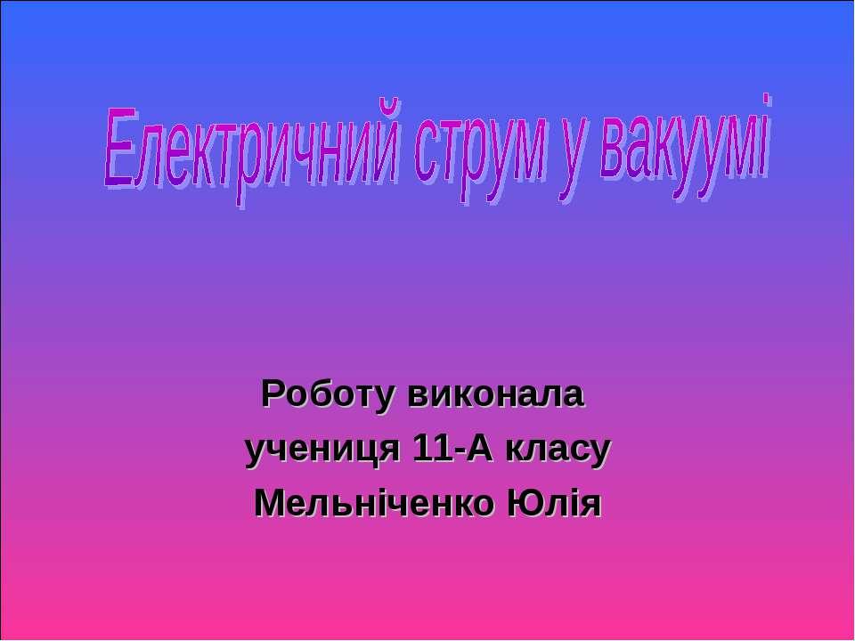 Роботу виконала учениця 11-А класу Мельніченко Юлія