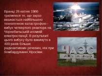 Вранці 26 квітня 1986 трапилося те, що зараз вважається найбільшою техногенно...