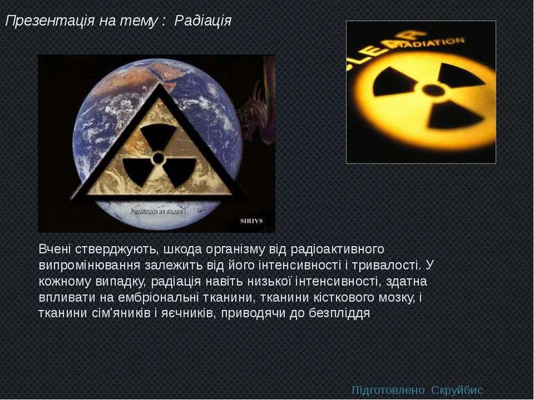 Презентація на тему : Радіація Вчені стверджують, шкода організму від радіоак...