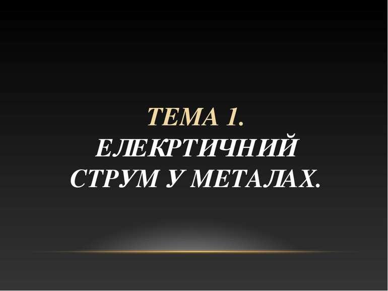 ТЕМА 1. ЕЛЕКРТИЧНИЙ СТРУМ У МЕТАЛАХ.