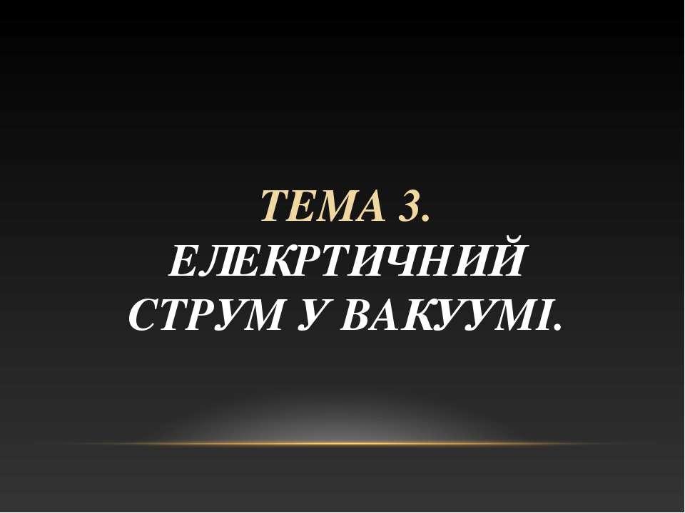 ТЕМА 3. ЕЛЕКРТИЧНИЙ СТРУМ У ВАКУУМІ.