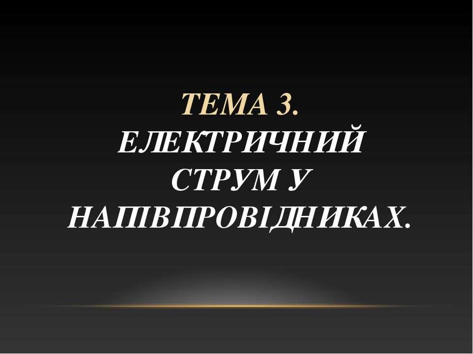 ТЕМА 3. ЕЛЕКТРИЧНИЙ СТРУМ У НАПІВПРОВІДНИКАХ.