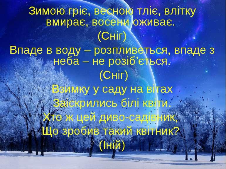 Зимою гріє, весною тліє, влітку вмирає, восени оживає. (Сніг) Впаде в воду – ...