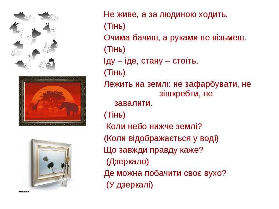 Не живе, а за людиною ходить. (Тінь) Очима бачиш, а руками не візьмеш. (Тінь)...