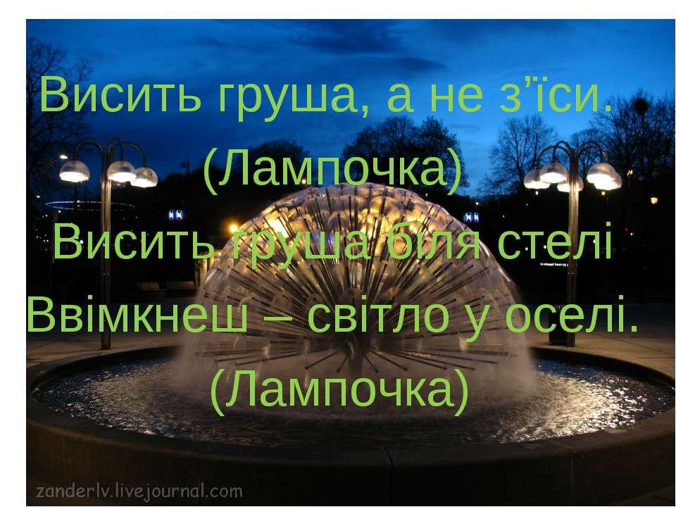 Висить груша, а не з'їси. (Лампочка) Висить груша біля стелі Ввімкнеш – світл...