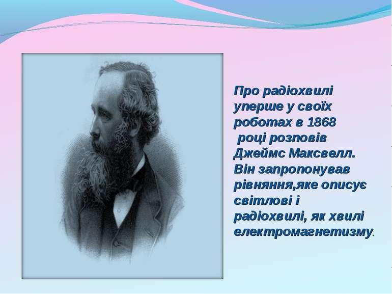 Прорадіохвилі упершеусвоїх роботахв1868 році розповів ДжеймсМаксвел...