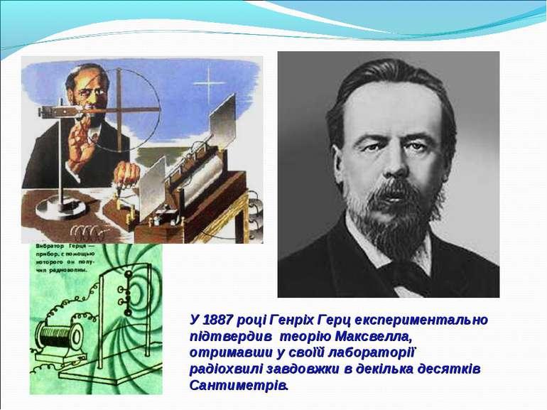У1887роціГенріхГерцекспериментально підтвердив теоріюМаксвелла, отрим...