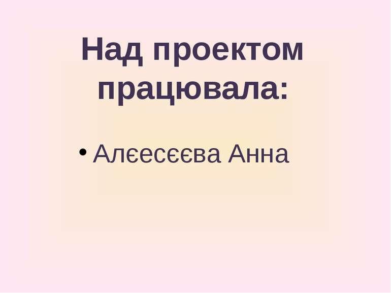 Над проектом працювала: Алєесєєва Анна