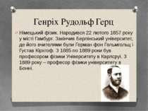 Генріх Рудольф Герц Німецький фізик. Народився 22 лютого 1857 року у місті Га...
