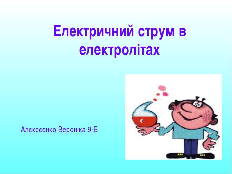 Електричний струм в електролітах Алєксєєнко Вероніка 9-Б