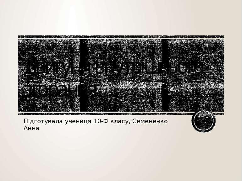 Двигуни внутрішнього згорання Підготувала учениця 10-Ф класу, Семененко Анна