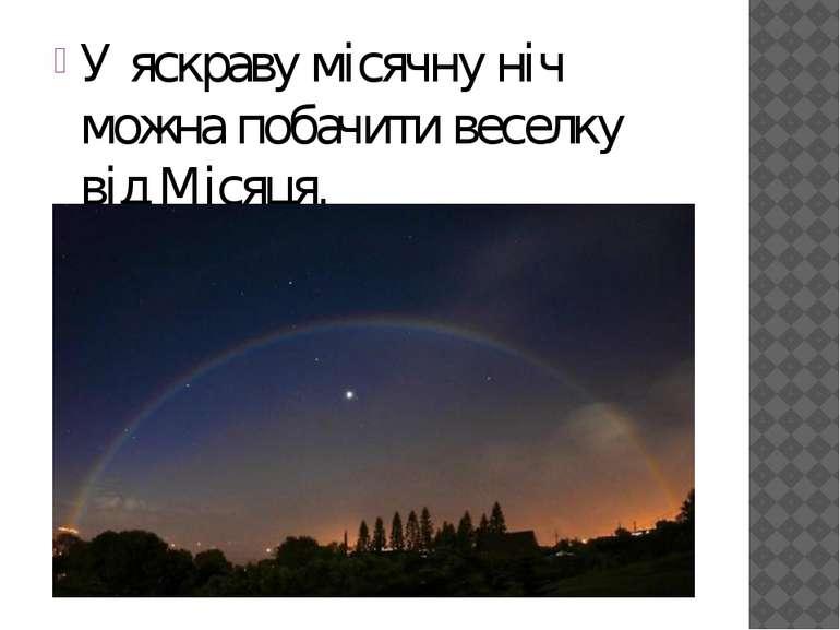 У яскраву місячну ніч можна побачити веселку відМісяця.