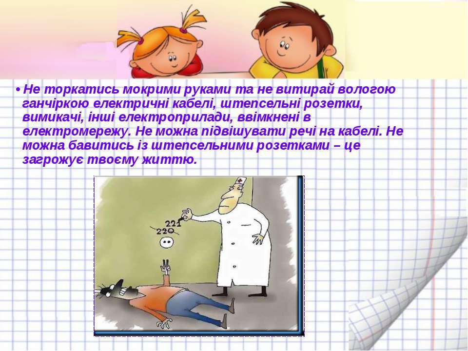 • Не торкатись мокрими руками та не витирай вологою ганчіркою електричні кабе...