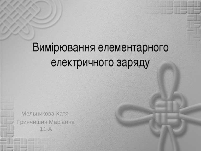 Вимірювання елементарного електричного заряду Мельникова Катя Гринчишин Маріа...