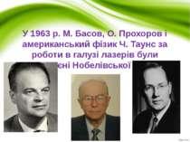 У 1963p. М. Басов, О. Прохоров і американський фізик Ч. Таунс за роботи в га...