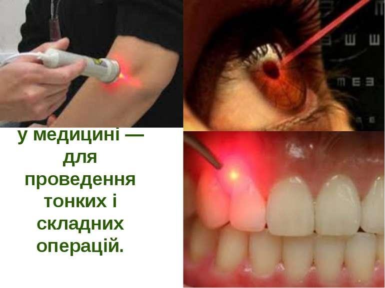 у медицині — для проведення тонких і складних операцій.