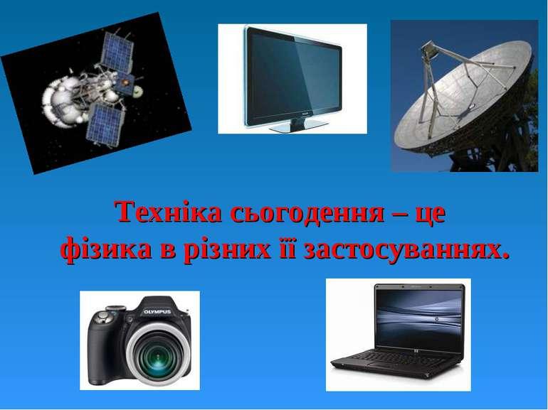 Техніка сьогодення – це фізика в різних її застосуваннях.