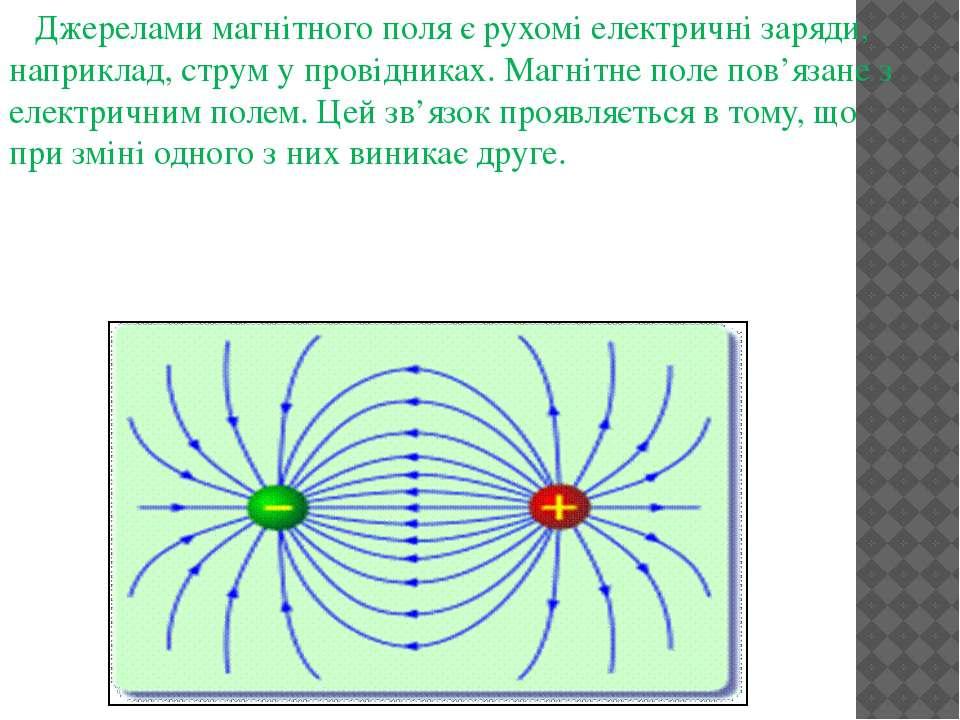 Джерелами магнітного поля є рухомі електричні заряди, наприклад, струм у пров...