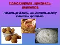 Полісахариди: крохмаль, целюлоза Назвіть речовини, що містять велику кількіст...
