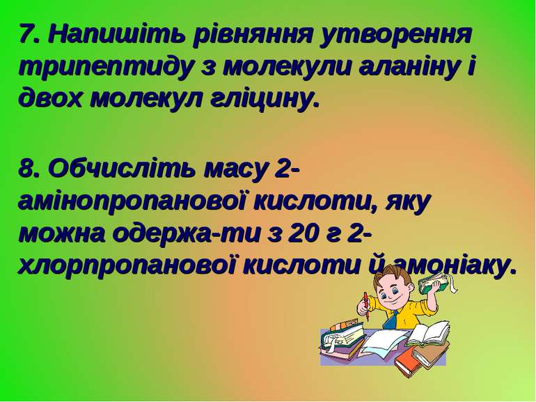 7. Напишіть рівняння утворення трипептиду з молекули аланіну і двох молекул г...