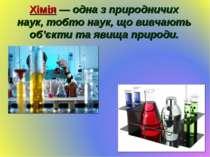 Хімія — одна з природничих наук, тобто наук, що вивчають об'єкти та явища при...