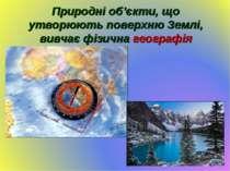 Природні об'єкти, що утворюють поверхню Землі, вивчає фізична географія