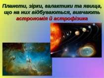 Планети, зірки, галактики та явища, що на них відбуваються, вивчають астроном...