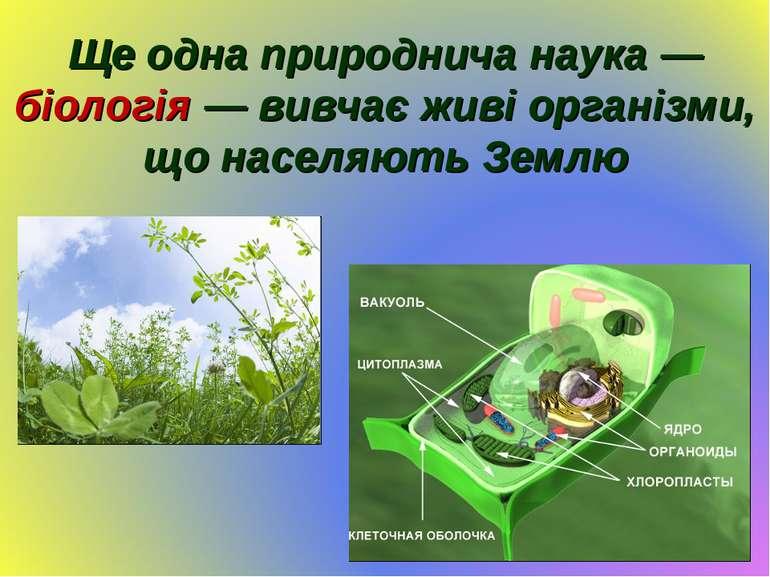 Ще одна природнича наука — біологія — вивчає живі організми, що населяють Землю