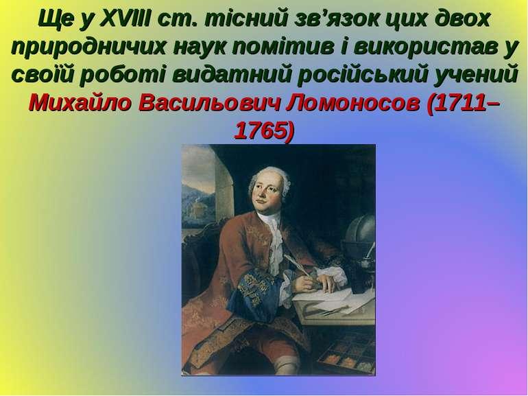 Ще у XVIII ст. тісний зв'язок цих двох природничих наук помітив і використав ...
