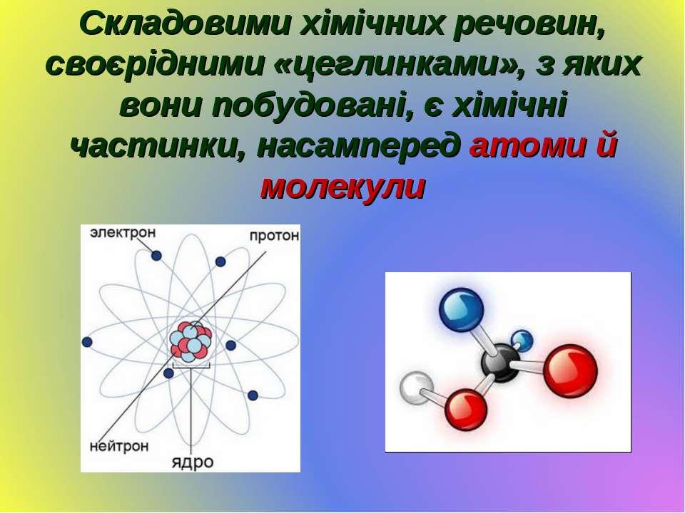 Складовими хімічних речовин, своєрідними «цеглинками», з яких вони побудовані...