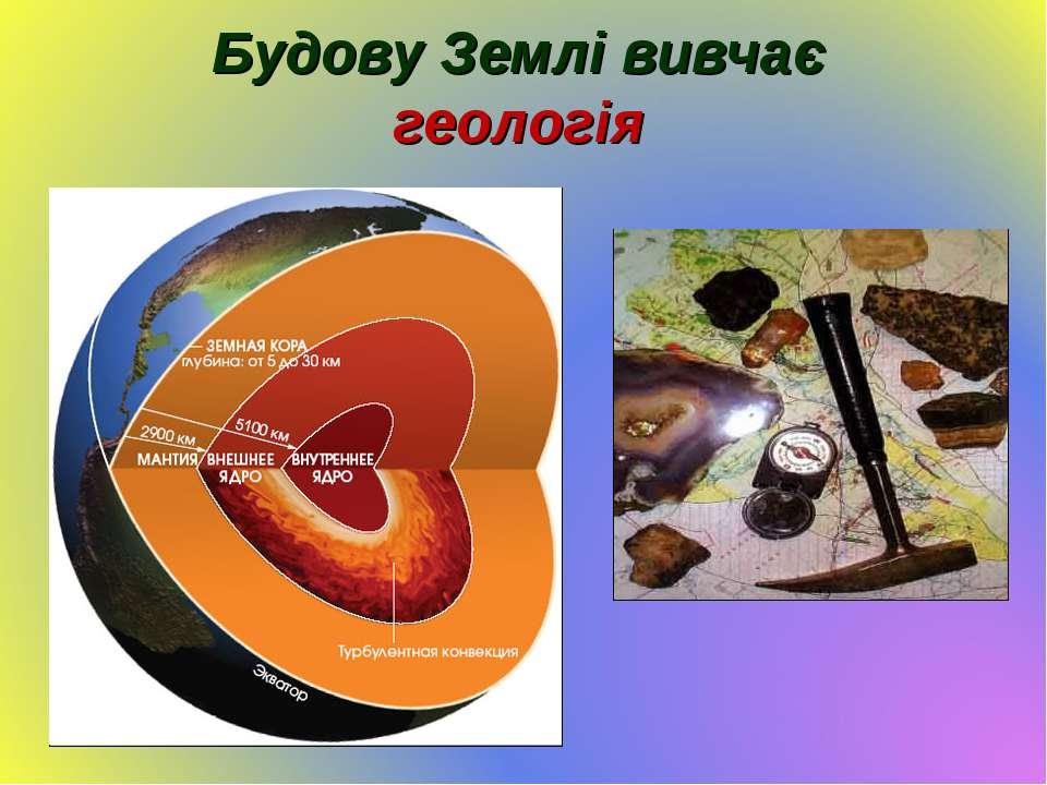Будову Землі вивчає геологія