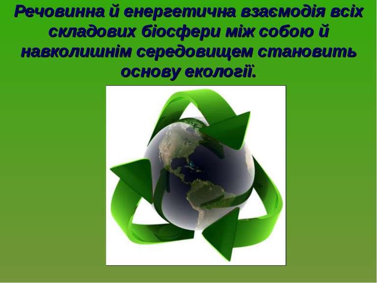 Речовинна й енергетична взаємодія всіх складових біосфери між собою й навколи...
