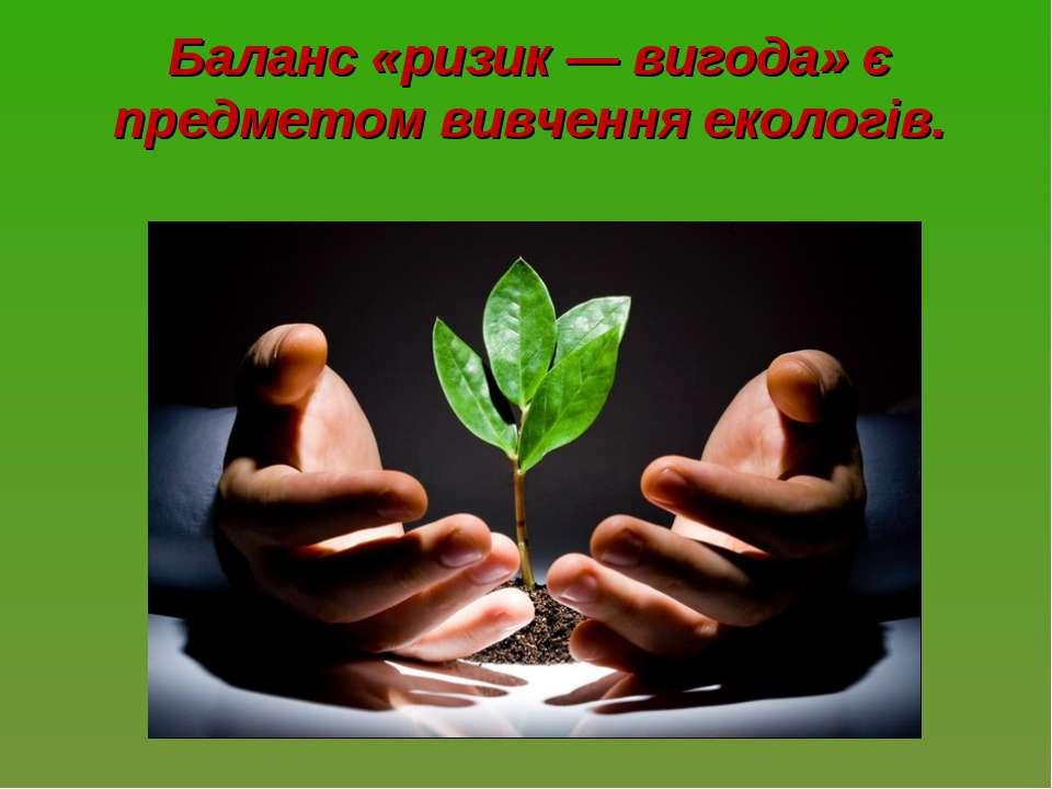 Баланс «ризик — вигода» є предметом вивчення екологів.