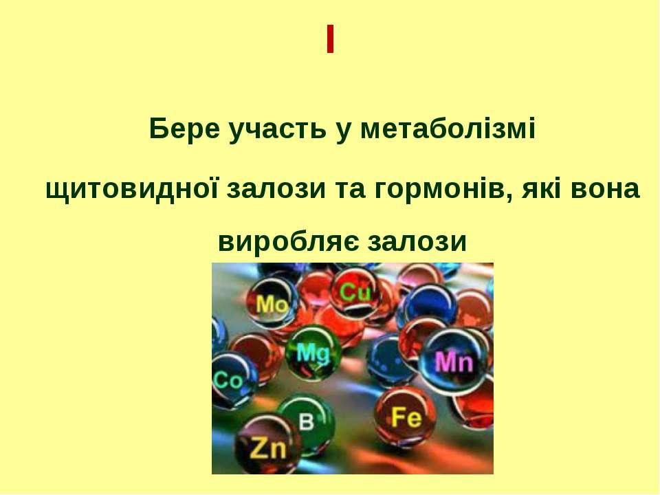 І Бере участь у метаболізмі щитовидної залози та гормонів, які вона виробляє ...